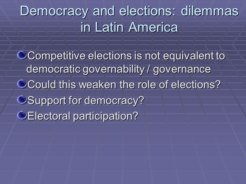 Democracy and elections: dilemmas in Latin America Competitive elections is not equivalent to democratic governability / governance Could this weaken the role of elections.