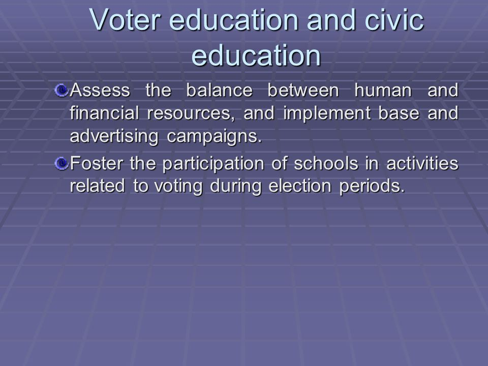 Voter education and civic education Assess the balance between human and financial resources, and implement base and advertising campaigns.