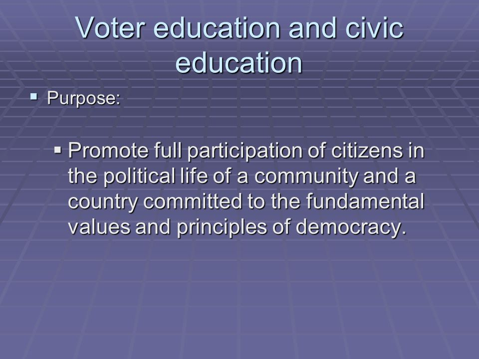 Voter education and civic education  Purpose:  Promote full participation of citizens in the political life of a community and a country committed to the fundamental values and principles of democracy.