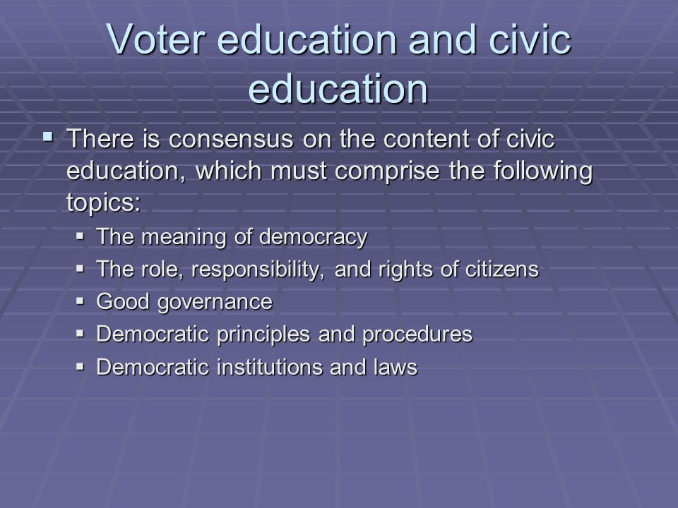 Voter education and civic education  There is consensus on the content of civic education, which must comprise the following topics:  The meaning of democracy  The role, responsibility, and rights of citizens  Good governance  Democratic principles and procedures  Democratic institutions and laws