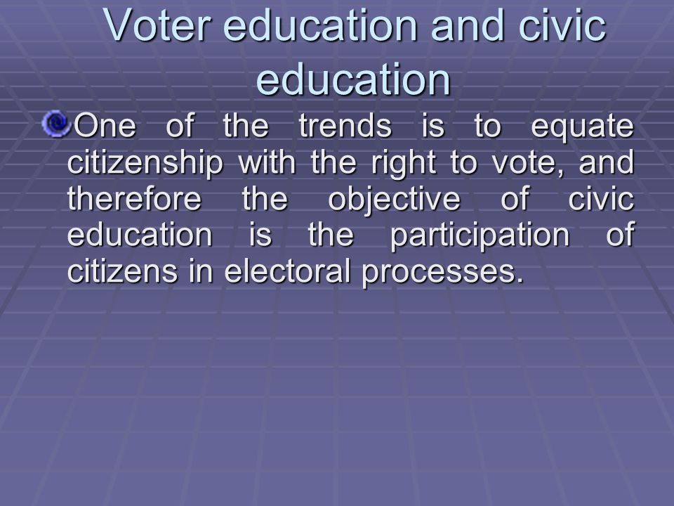 Voter education and civic education One of the trends is to equate citizenship with the right to vote, and therefore the objective of civic education is the participation of citizens in electoral processes.