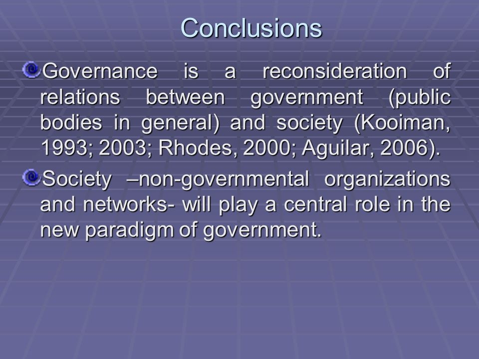 Conclusions Governance is a reconsideration of relations between government (public bodies in general) and society (Kooiman, 1993; 2003; Rhodes, 2000; Aguilar, 2006).