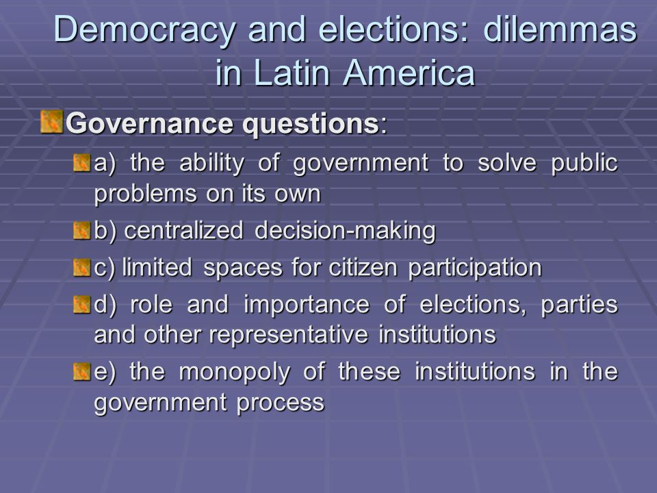 Democracy and elections: dilemmas in Latin America Governance questions: a) the ability of government to solve public problems on its own b) centralized decision-making c) limited spaces for citizen participation d) role and importance of elections, parties and other representative institutions e) the monopoly of these institutions in the government process
