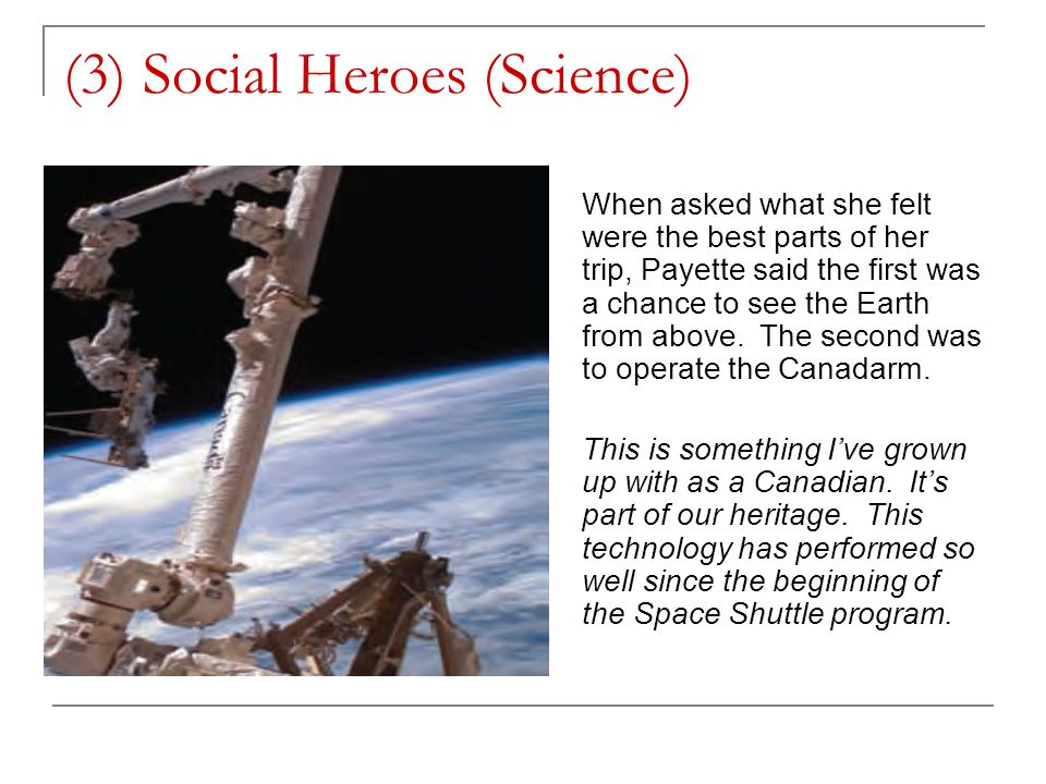 (3) Social Heroes (Science) When asked what she felt were the best parts of her trip, Payette said the first was a chance to see the Earth from above.