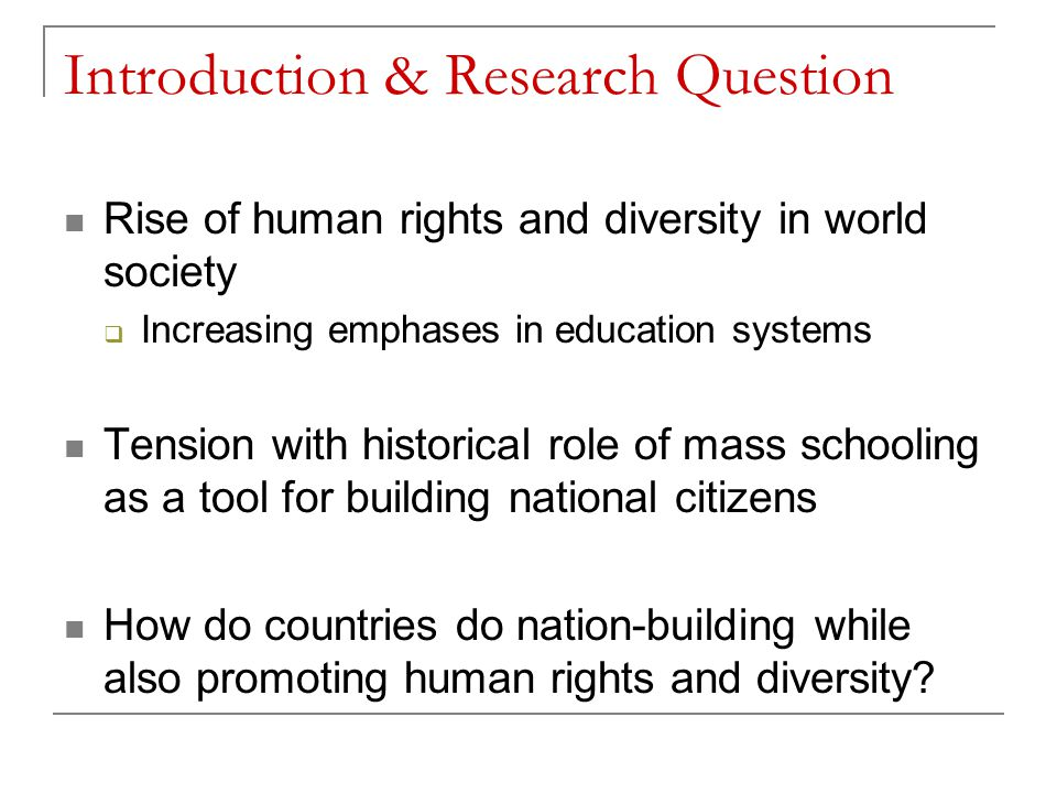 Introduction & Research Question Rise of human rights and diversity in world society  Increasing emphases in education systems Tension with historical role of mass schooling as a tool for building national citizens How do countries do nation-building while also promoting human rights and diversity?