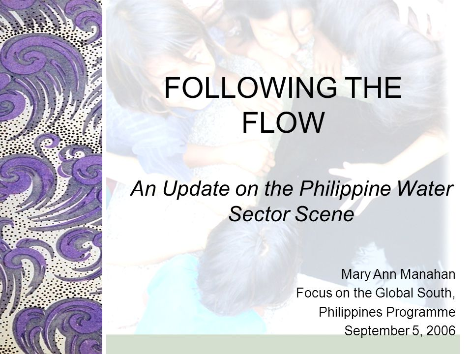 FOLLOWING THE FLOW An Update on the Philippine Water Sector Scene Mary Ann Manahan Focus on the Global South, Philippines Programme September 5, 2006