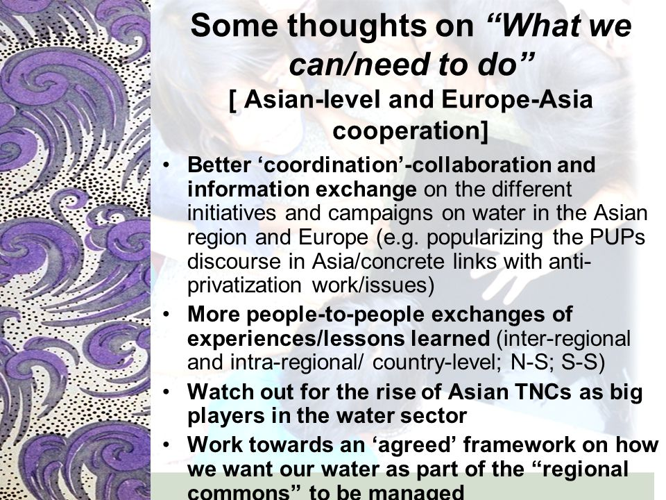 Some thoughts on What we can/need to do [ Asian-level and Europe-Asia cooperation] Better 'coordination'-collaboration and information exchange on the different initiatives and campaigns on water in the Asian region and Europe (e.g.