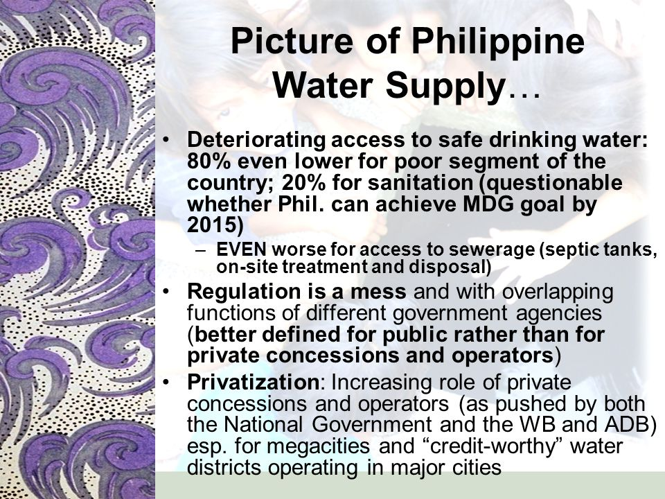 Picture of Philippine Water Supply … –Where major European water TNCs are present (Suez in Manila, Veolia in a section of Metro Manila/Fort Bonifacio, and Clark Special Economic Zone, Biwater in Subic Freeport Area) in partnership with… –Domestic water companies (construction, land interests) Problems with privatization (e.g.