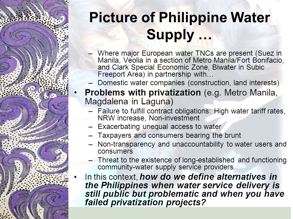 Alternatives in the Philippine Context Ensuring that constituents (communities) have access to participate in the management and the dev't of the water sector (question and frame of how WE want our water (services and resources) managed?) –Strengthening community-based water service providers rather than outright support for privatization –Community-based water service models (water cooperatives and water associations) in rural, urban and peri-urban areas- most successful compared to other models (as operating and providing water supply services in a community w/in a defined watershed)
