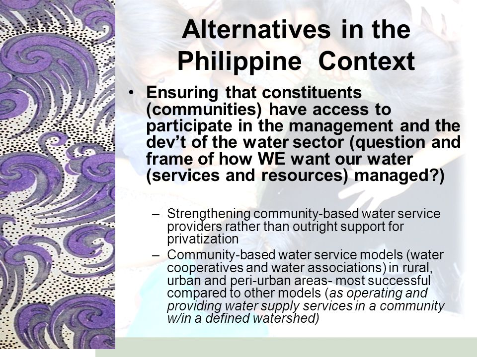 Alternatives in the Philippine Context Ensuring that constituents (communities) have access to participate in the management and the dev't of the water sector (question and frame of how WE want our water (services and resources) managed ) –Strengthening community-based water service providers rather than outright support for privatization –Community-based water service models (water cooperatives and water associations) in rural, urban and peri-urban areas- most successful compared to other models (as operating and providing water supply services in a community w/in a defined watershed)
