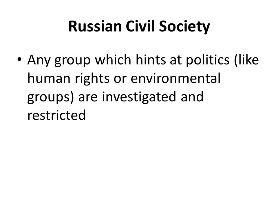 Russian Civil Society Any group which hints at politics (like human rights or environmental groups) are investigated and restricted