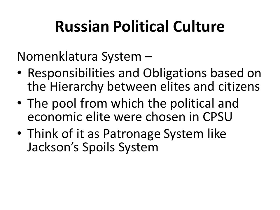 Russian Political Culture Nomenklatura System – Responsibilities and Obligations based on the Hierarchy between elites and citizens The pool from which the political and economic elite were chosen in CPSU Think of it as Patronage System like Jackson's Spoils System