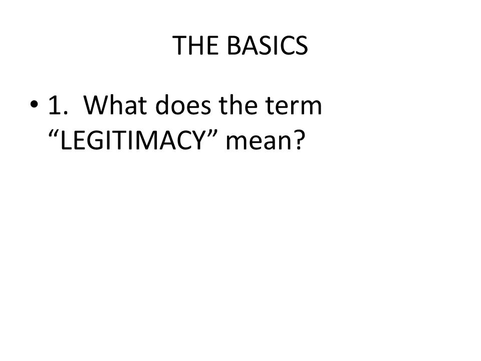 THE BASICS 1. What does the term LEGITIMACY mean