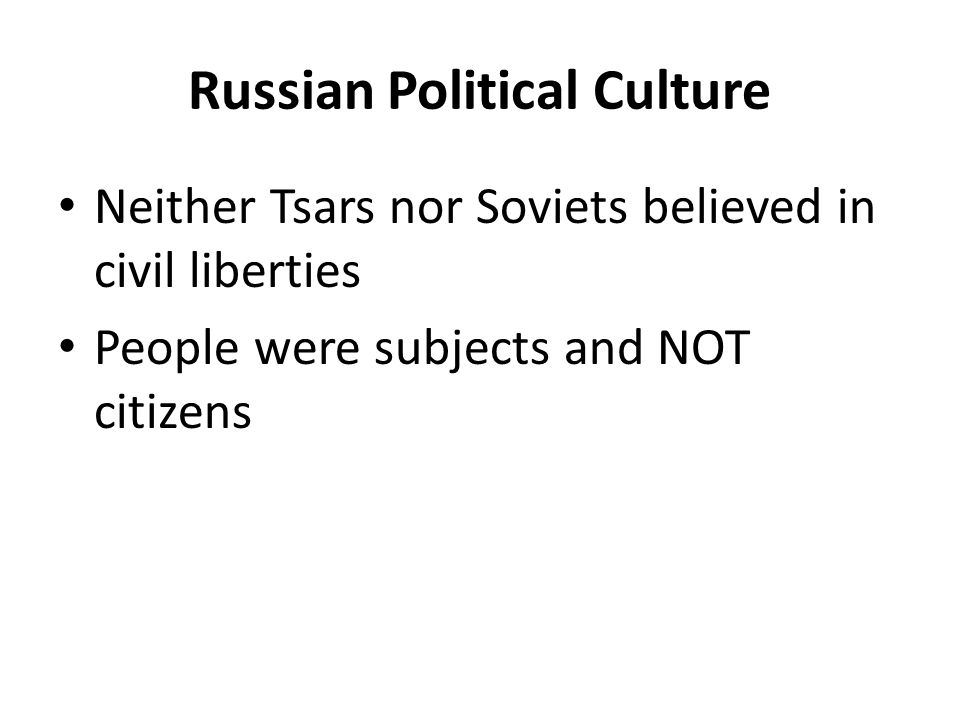 Russian Political Culture Neither Tsars nor Soviets believed in civil liberties People were subjects and NOT citizens