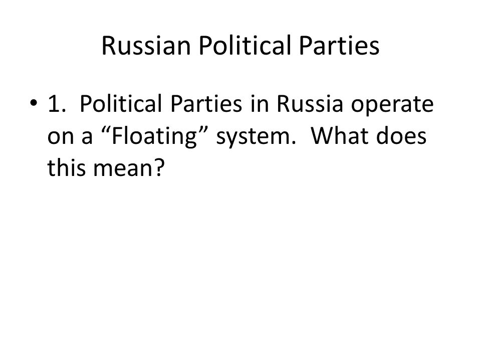 Russian Political Parties 1. Political Parties in Russia operate on a Floating system.