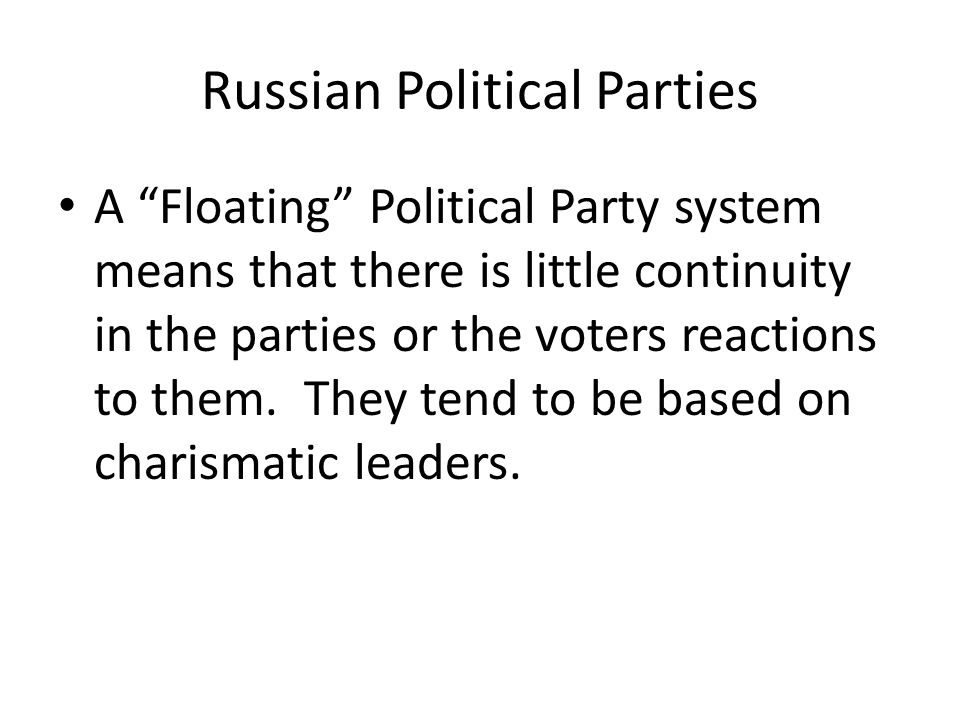 Russian Political Parties A Floating Political Party system means that there is little continuity in the parties or the voters reactions to them.
