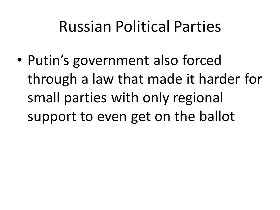 Russian Political Parties Putin's government also forced through a law that made it harder for small parties with only regional support to even get on the ballot