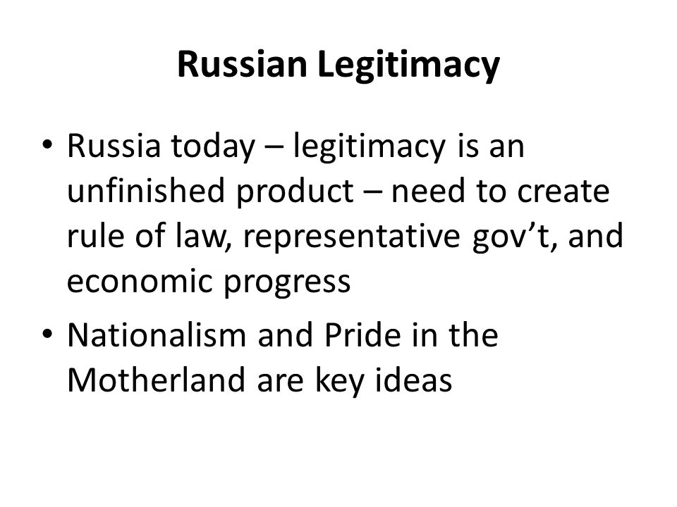 Russian Legitimacy Russia today – legitimacy is an unfinished product – need to create rule of law, representative gov't, and economic progress Nationalism and Pride in the Motherland are key ideas