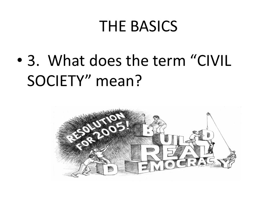 THE BASICS 3. What does the term CIVIL SOCIETY mean