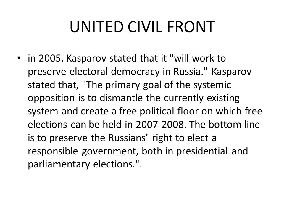 UNITED CIVIL FRONT in 2005, Kasparov stated that it will work to preserve electoral democracy in Russia. Kasparov stated that, The primary goal of the systemic opposition is to dismantle the currently existing system and create a free political floor on which free elections can be held in 2007-2008.
