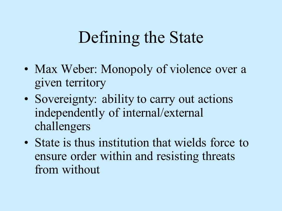Defining the State Max Weber: Monopoly of violence over a given territory Sovereignty: ability to carry out actions independently of internal/external challengers State is thus institution that wields force to ensure order within and resisting threats from without
