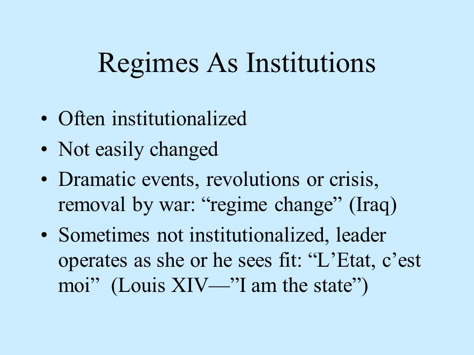 Regimes As Institutions Often institutionalized Not easily changed Dramatic events, revolutions or crisis, removal by war: regime change (Iraq) Sometimes not institutionalized, leader operates as she or he sees fit: L'Etat, c'est moi (Louis XIV— I am the state )