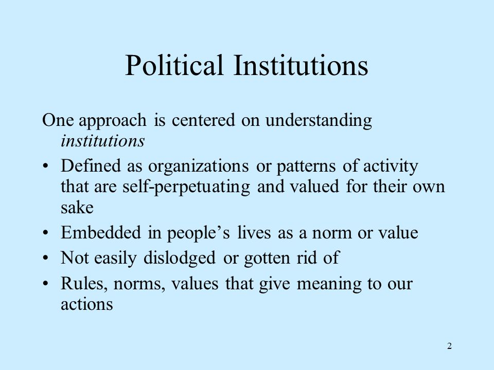 2 Political Institutions One approach is centered on understanding institutions Defined as organizations or patterns of activity that are self-perpetuating and valued for their own sake Embedded in people's lives as a norm or value Not easily dislodged or gotten rid of Rules, norms, values that give meaning to our actions