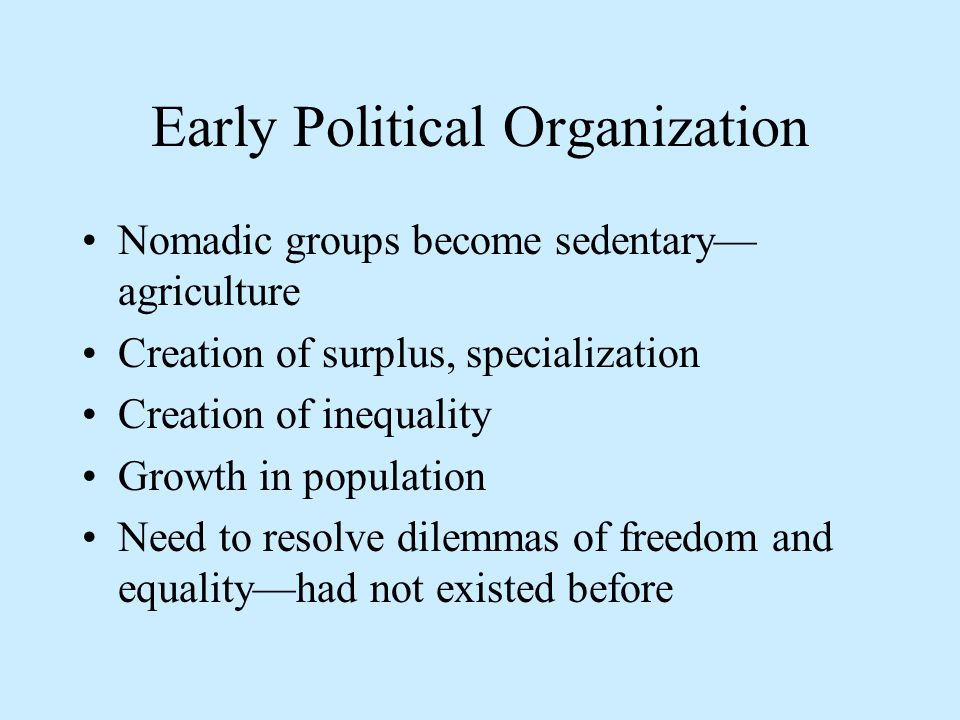 Early Political Organization Nomadic groups become sedentary— agriculture Creation of surplus, specialization Creation of inequality Growth in population Need to resolve dilemmas of freedom and equality—had not existed before