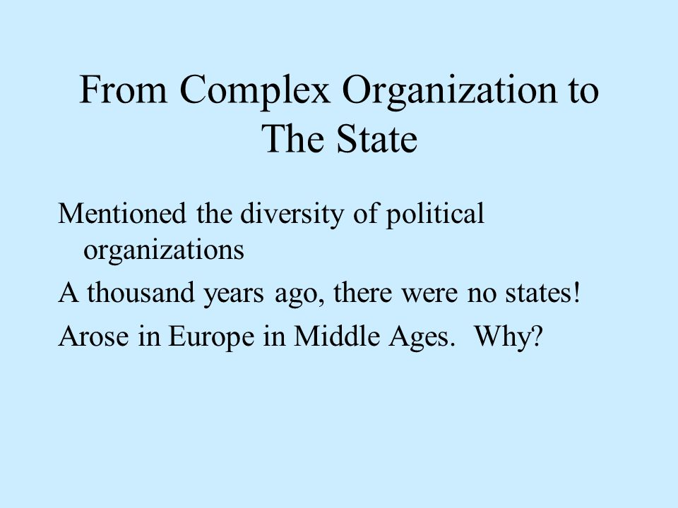 From Complex Organization to The State Mentioned the diversity of political organizations A thousand years ago, there were no states.