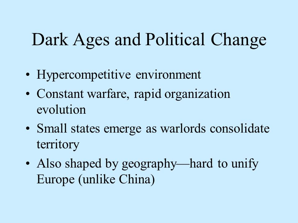 Dark Ages and Political Change Hypercompetitive environment Constant warfare, rapid organization evolution Small states emerge as warlords consolidate territory Also shaped by geography—hard to unify Europe (unlike China)