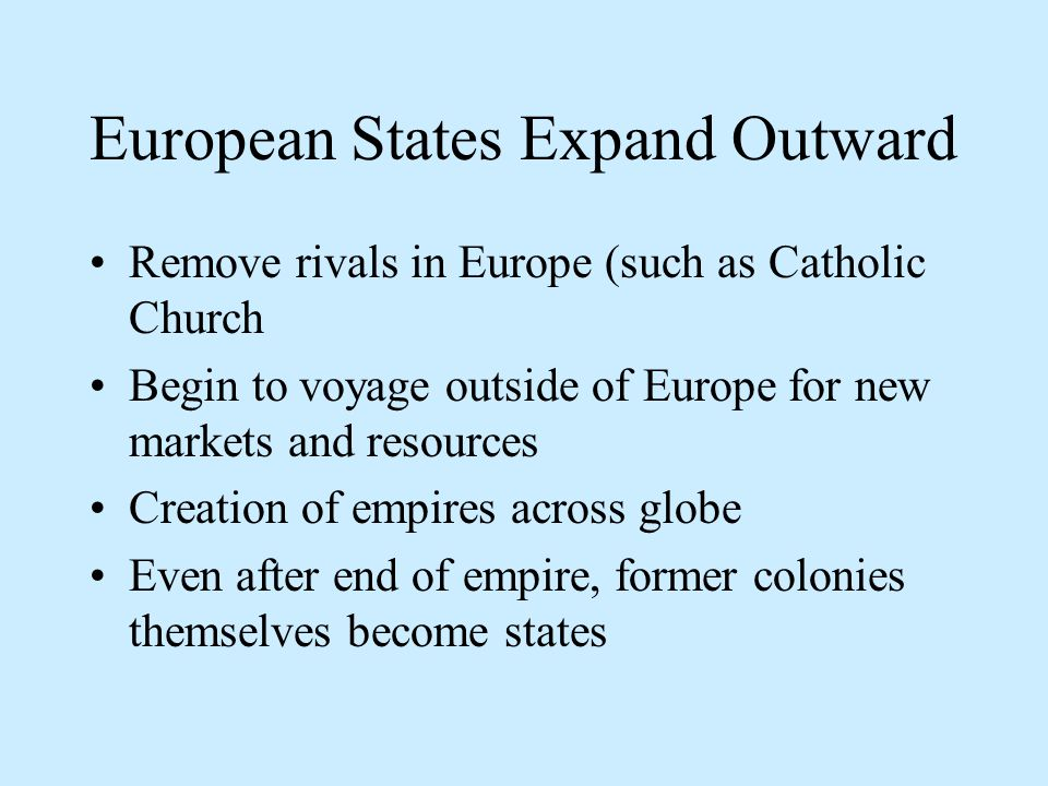 European States Expand Outward Remove rivals in Europe (such as Catholic Church Begin to voyage outside of Europe for new markets and resources Creation of empires across globe Even after end of empire, former colonies themselves become states