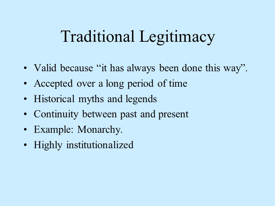 Traditional Legitimacy Valid because it has always been done this way .