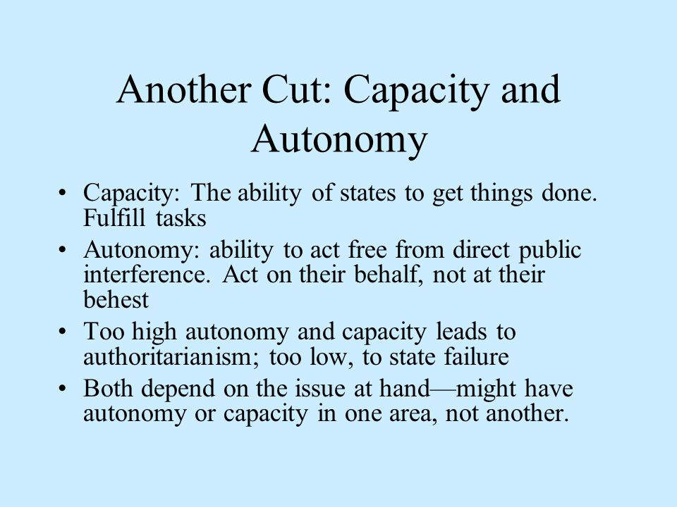 Another Cut: Capacity and Autonomy Capacity: The ability of states to get things done.
