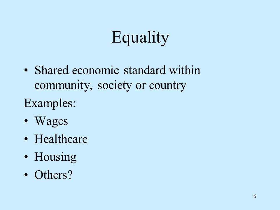 6 Equality Shared economic standard within community, society or country Examples: Wages Healthcare Housing Others?