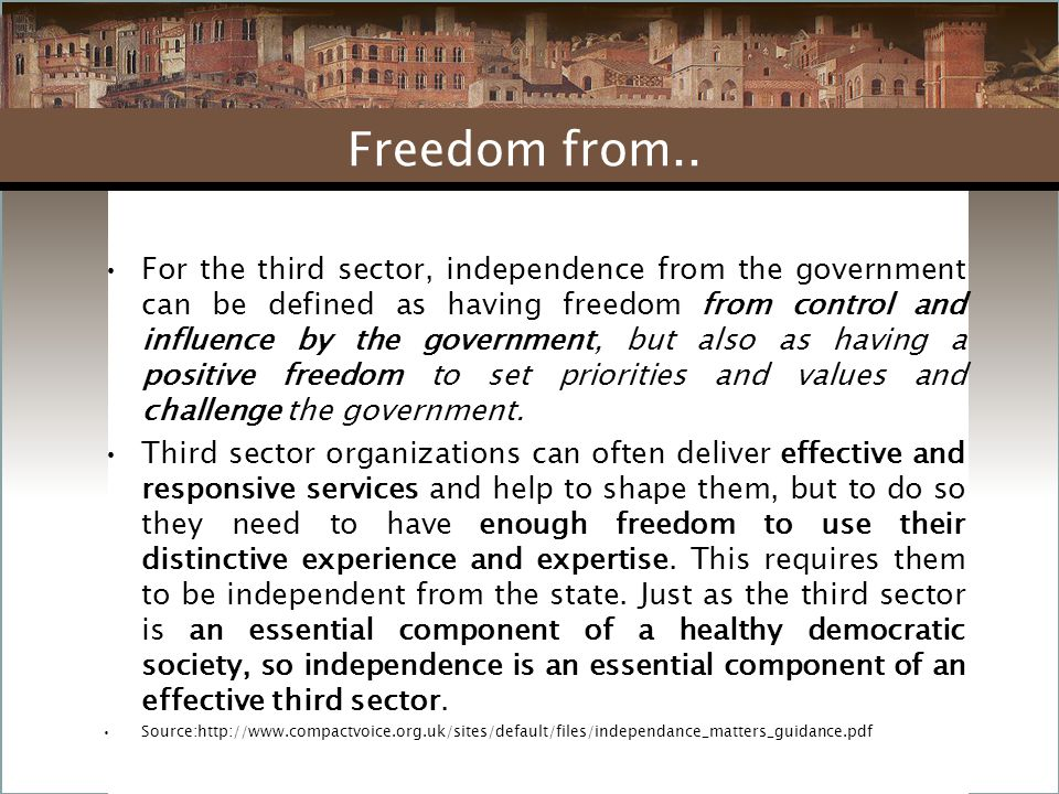 For the third sector, independence from the government can be defined as having freedom from control and influence by the government, but also as having a positive freedom to set priorities and values and challenge the government.
