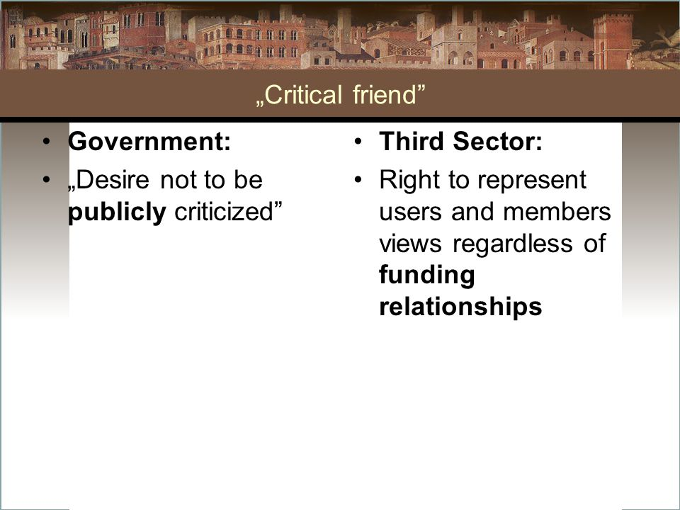 """""""Critical friend"""" Government: """"Desire not to be publicly criticized"""" Third Sector: Right to represent users and members views regardless of funding re"""