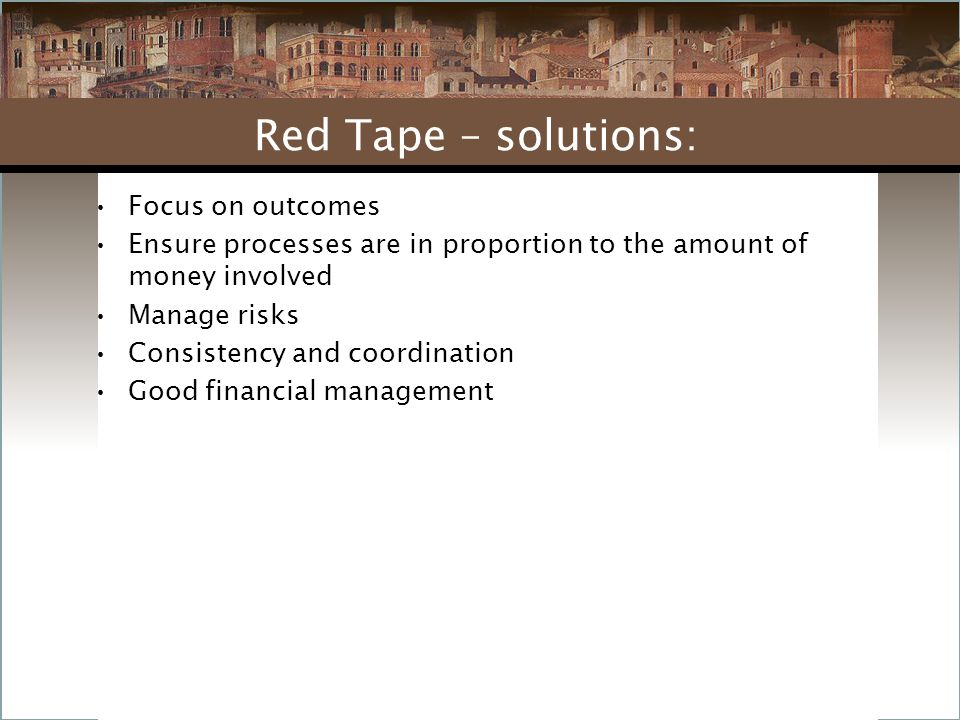 Focus on outcomes Ensure processes are in proportion to the amount of money involved Manage risks Consistency and coordination Good financial management Red Tape – solutions: