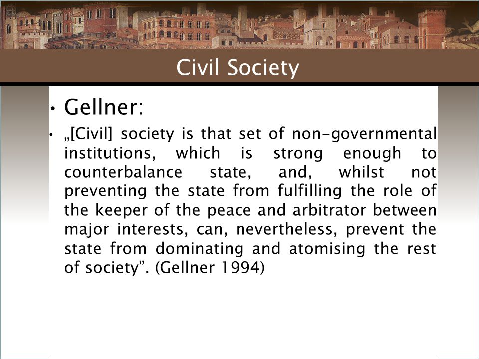 """Gellner: """"[Civil] society is that set of non-governmental institutions, which is strong enough to counterbalance state, and, whilst not preventing the state from fulfilling the role of the keeper of the peace and arbitrator between major interests, can, nevertheless, prevent the state from dominating and atomising the rest of society ."""