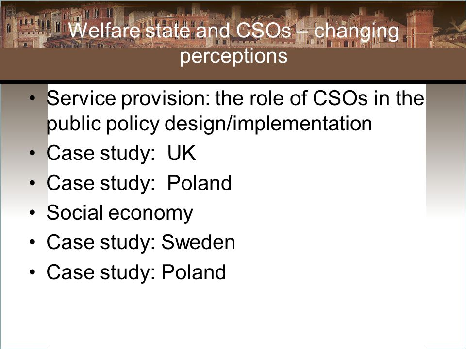 Welfare state and CSOs – changing perceptions Service provision: the role of CSOs in the public policy design/implementation Case study: UK Case study: Poland Social economy Case study: Sweden Case study: Poland