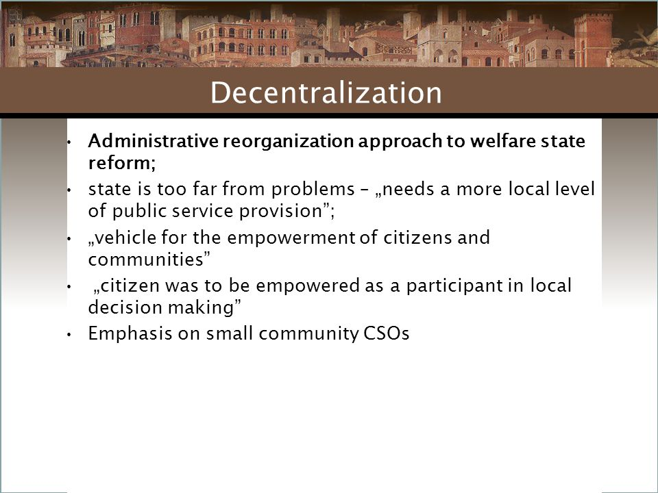 """Administrative reorganization approach to welfare state reform; state is too far from problems – """"needs a more local level of public service provision ; """"vehicle for the empowerment of citizens and communities """"citizen was to be empowered as a participant in local decision making Emphasis on small community CSOs Decentralization"""