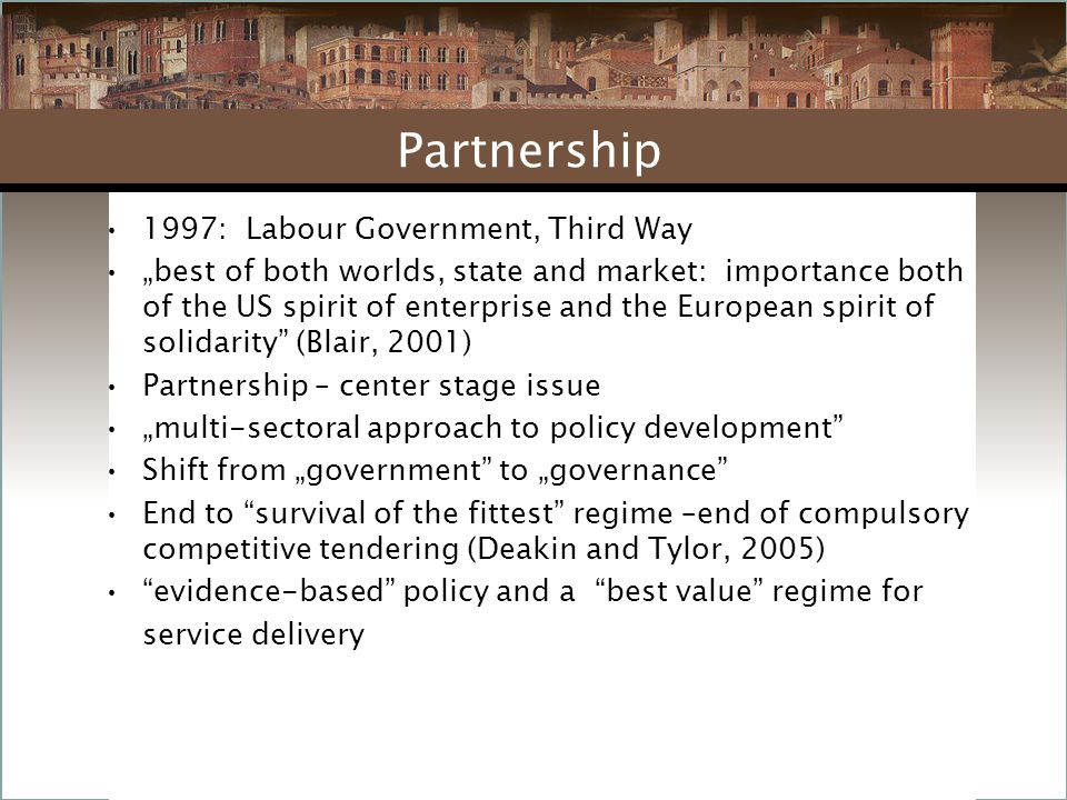 """1997: Labour Government, Third Way """"best of both worlds, state and market: importance both of the US spirit of enterprise and the European spirit of solidarity (Blair, 2001) Partnership – center stage issue """"multi-sectoral approach to policy development Shift from """"government to """"governance End to survival of the fittest regime –end of compulsory competitive tendering (Deakin and Tylor, 2005) evidence-based policy and a best value regime for service delivery Partnership"""