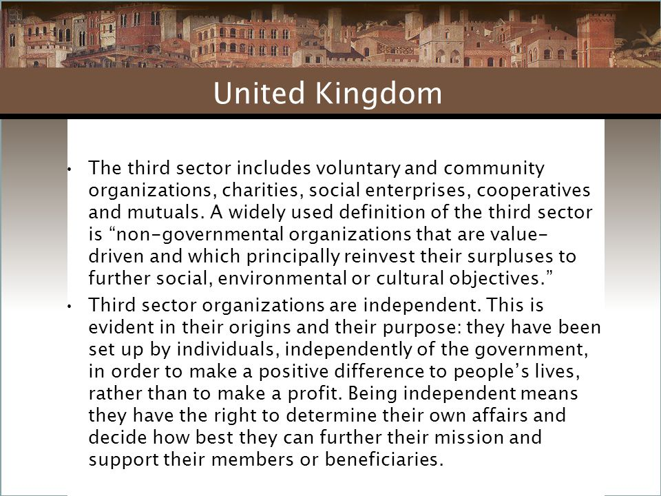 The third sector includes voluntary and community organizations, charities, social enterprises, cooperatives and mutuals. A widely used definition of