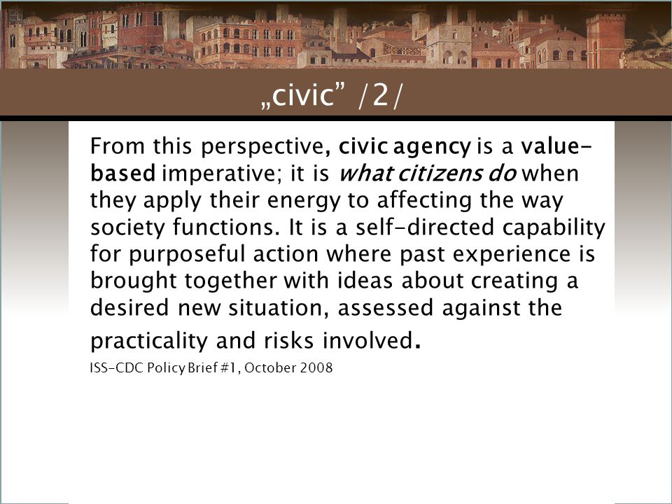 From this perspective, civic agency is a value- based imperative; it is what citizens do when they apply their energy to affecting the way society fun
