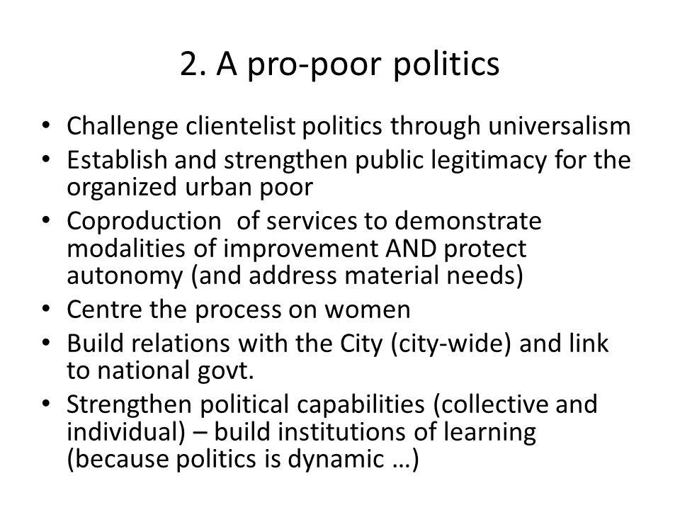 2. A pro-poor politics Challenge clientelist politics through universalism Establish and strengthen public legitimacy for the organized urban poor Cop