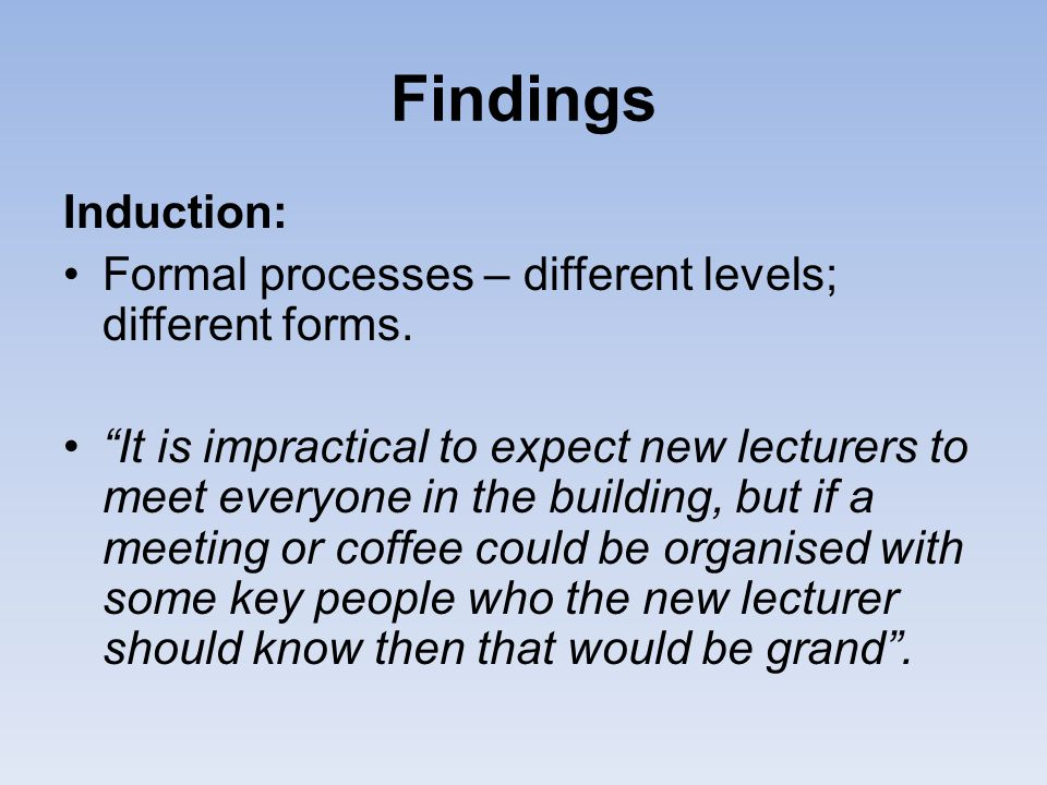 Findings Induction: Formal processes – different levels; different forms.