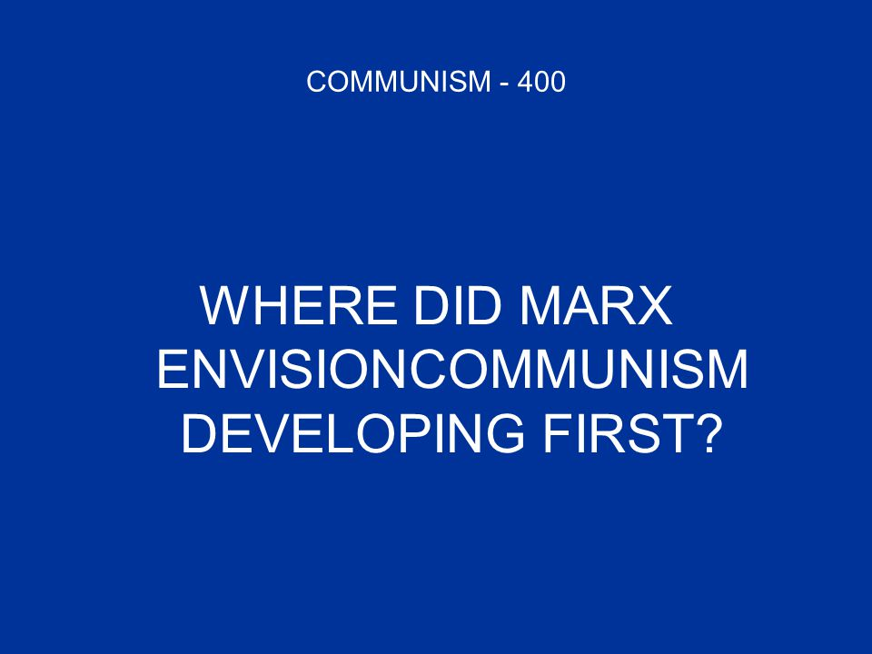COMMUNISM - 400 WHERE DID MARX ENVISIONCOMMUNISM DEVELOPING FIRST?