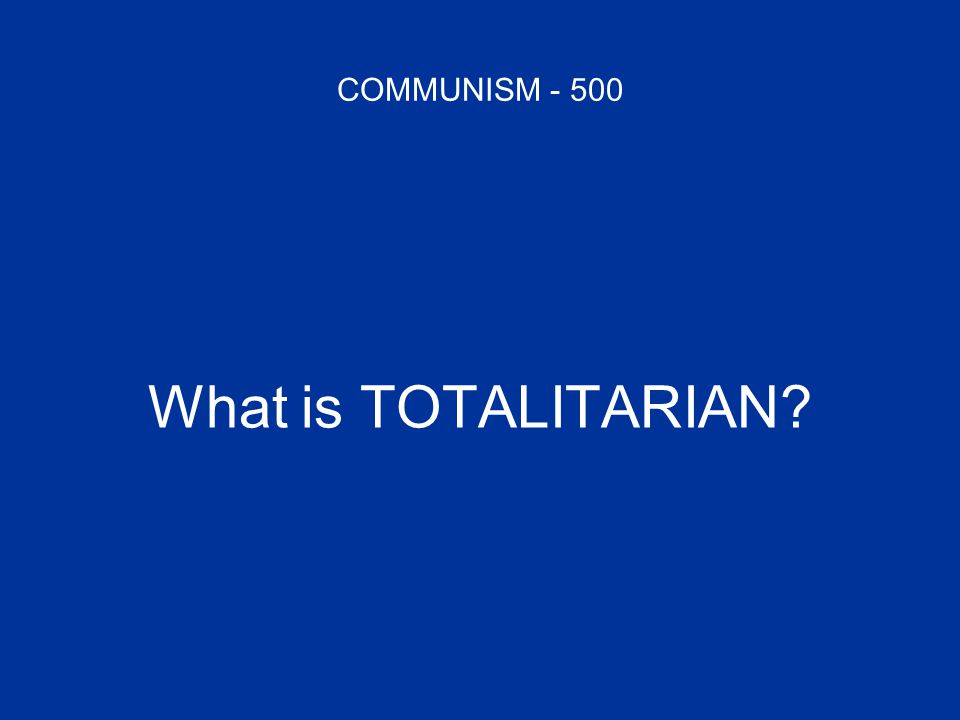 COMMUNISM - 500 What is TOTALITARIAN