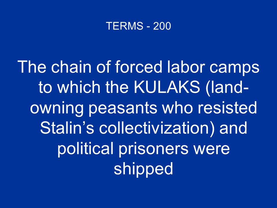TERMS - 200 The chain of forced labor camps to which the KULAKS (land- owning peasants who resisted Stalin's collectivization) and political prisoners were shipped