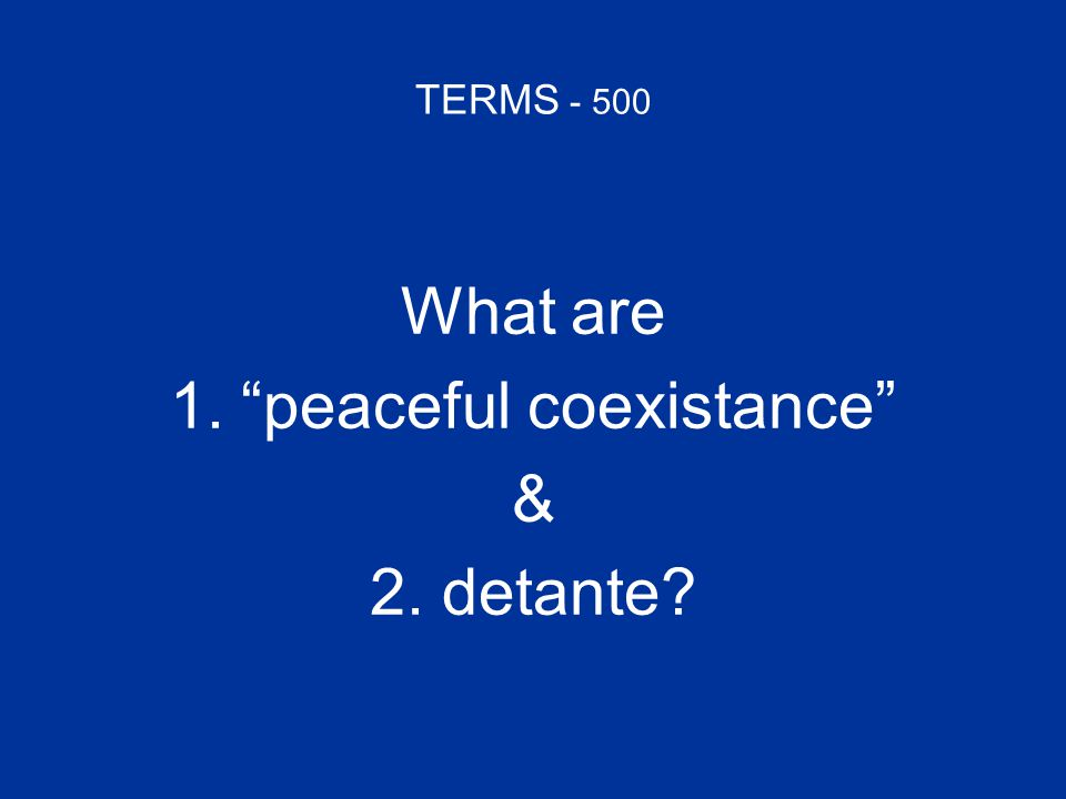 TERMS - 500 What are 1. peaceful coexistance peaceful coexistance & 2. detante