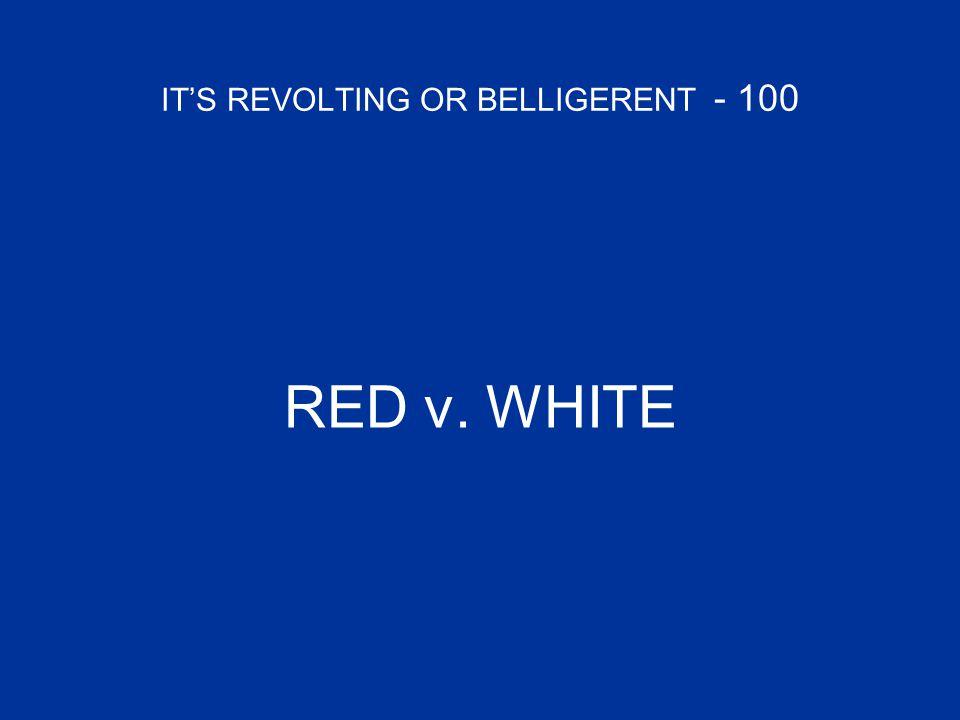 IT'S REVOLTING OR BELLIGERENT - 100 RED v. WHITE